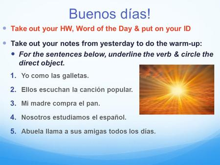 Buenos días! Take out your HW, Word of the Day & put on your ID Take out your notes from yesterday to do the warm-up: For the sentences below, underline.