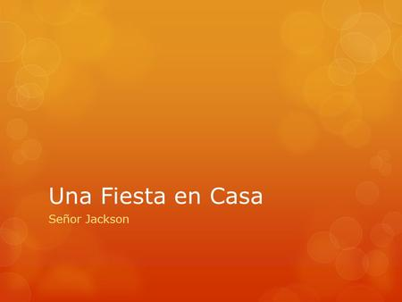 Una Fiesta en Casa Señor Jackson. Objectives  Plan a Party  Talk about chores and responsibilities  Tell someone what to do  Say what you just did.