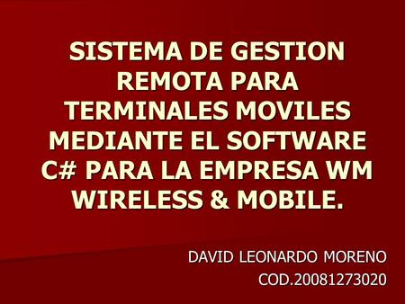 SISTEMA DE GESTION REMOTA PARA TERMINALES MOVILES MEDIANTE EL SOFTWARE C# PARA LA EMPRESA WM WIRELESS & MOBILE. DAVID LEONARDO MORENO COD.20081273020.
