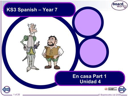 © Boardworks Ltd 2006 1 of 26 KS3 Spanish – Year 7 En casa Part 1 Unidad 4.