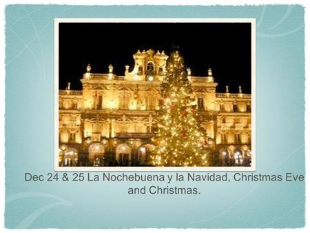 Dec 24 & 25 La Nochebuena y la Navidad, Christmas Eve and Christmas.