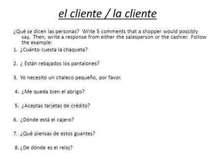 El cliente / la cliente ¿Qué se dicen las personas? Write 5 comments that a shopper would possibly say. Then, write a response from either the salesperson.