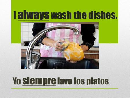 I always wash the dishes. Yo siempre lavo los platos.