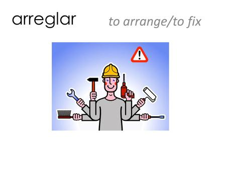 Arreglar to arrange/to fix. construir to build ayudar a la gente to help people.