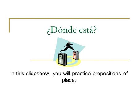¿Dónde está? In this slideshow, you will practice prepositions of place.