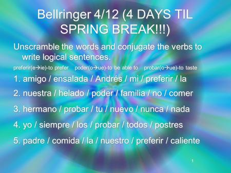 1 Bellringer 4/12 (4 DAYS TIL SPRING BREAK!!!) Unscramble the words and conjugate the verbs to write logical sentences. preferir(e  ie)-to prefer poder(o.