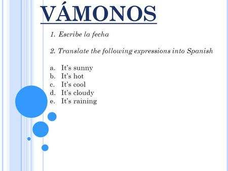 VÁMONOS 1.Escribe la fecha 2. Translate the following expressions into Spanish a.It's sunny b.It's hot c.It's cool d.It's cloudy e.It's raining.