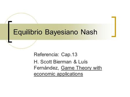 Equilibrio Bayesiano Nash Referencia: Cap.13 H. Scott Bierman & Luís Fernández, Game Theory with economic applications.