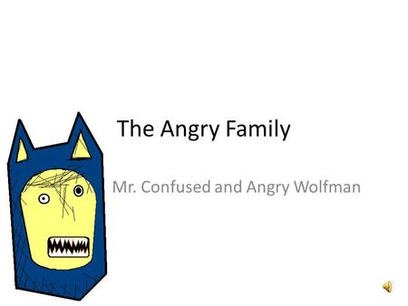 The Angry Family Mr. Confused and Angry Wolfman Hola, me llamo Confused and Angry Wolfman. Hello, my name is Confused and Angry Wolfman.