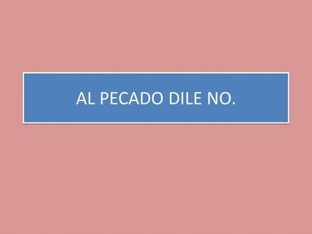 AL PECADO DILE NO..