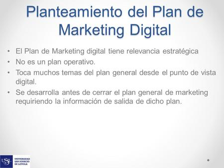 Planteamiento del Plan de Marketing Digital El Plan de Marketing digital tiene relevancia estratégica No es un plan operativo. Toca muchos temas del plan.