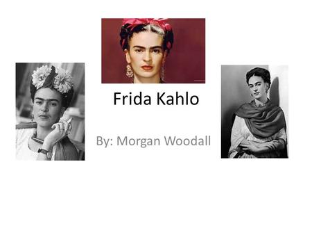 Frida Kahlo By: Morgan Woodall.