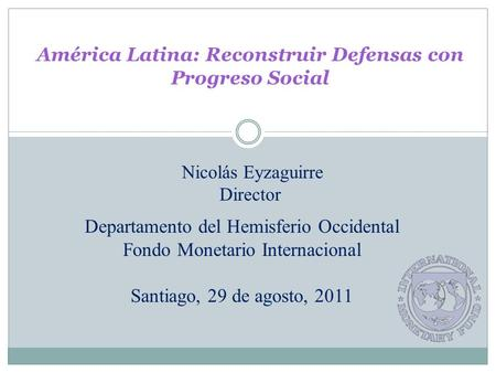 América Latina: Reconstruir Defensas con Progreso Social Departamento del Hemisferio Occidental Fondo Monetario Internacional Santiago, 29 de agosto, 2011.
