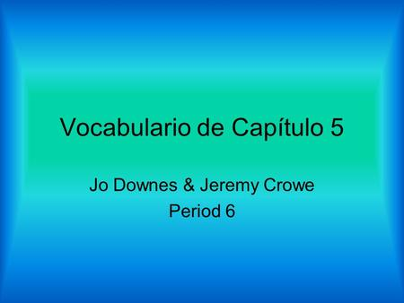 Vocabulario de Capítulo 5 Jo Downes & Jeremy Crowe Period 6.