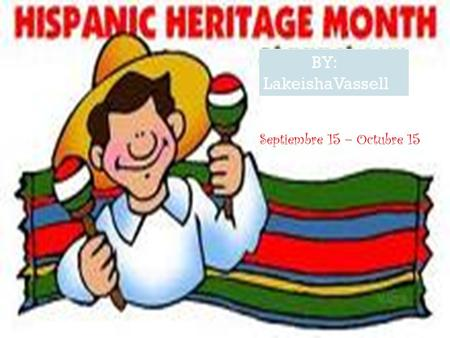 Septiembre 15 – Octubre 15 BY: LakeishaVassell Hispanic Heritage Month begins on September 15, the anniversary of Independence for 5 Latin American countries: