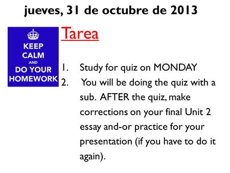 Jueves, 31 de octubre de 2013 Tarea 1.Study for quiz on MONDAY 2. You will be doing the quiz with a sub. AFTER the quiz, make corrections on your final.