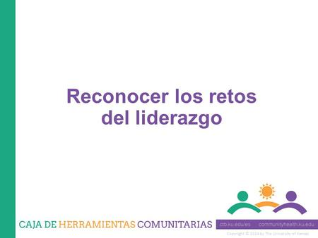Copyright © 2014 by The University of Kansas Reconocer los retos del liderazgo.