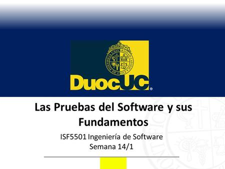 Las Pruebas del Software y sus Fundamentos ISF5501 Ingeniería de Software Semana 14/1.