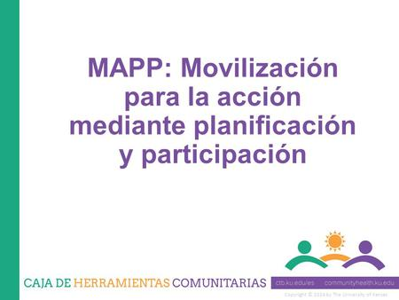 Copyright © 2014 by The University of Kansas MAPP: Movilización para la acción mediante planificación y participación.