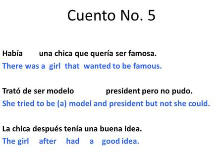 Cuento No. 5 Había una chica que quería ser famosa. There was a girl that wanted to be famous. Trató de ser modelo president pero no pudo. She tried to.