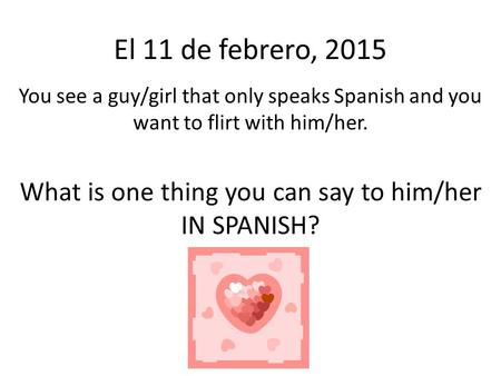 El 11 de febrero, 2015 You see a guy/girl that only speaks Spanish and you want to flirt with him/her. What is one thing you can say to him/her IN SPANISH?