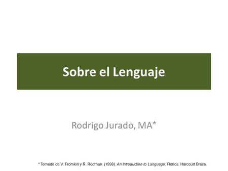 Sobre el Lenguaje Rodrigo Jurado, MA * * Tomado de V. Fromkin y R. Rodman. (1998). An Introduction to Language, Florida: Harcourt Brace.