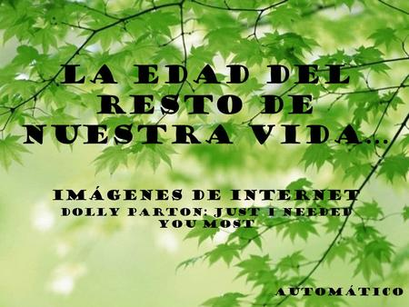 LA EDAD DEL RESTO DE NUESTRA VIDA… IMÁGENES DE INTERNET DOLLY PARTON: JUST I NEEDED YOU MOST AUTOMÁTICO.
