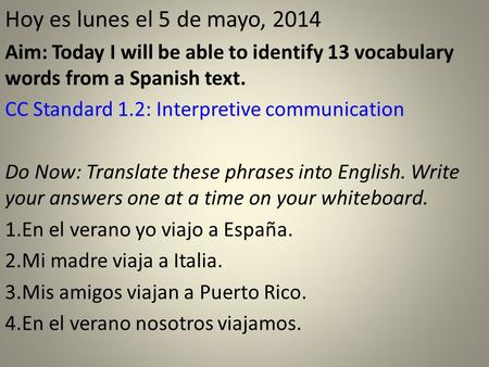 Hoy es lunes el 5 de mayo, 2014 Aim: Today I will be able to identify 13 vocabulary words from a Spanish text. CC Standard 1.2: Interpretive communication.