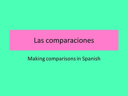"Las comparaciones Making comparisons in Spanish. Las comparaciones We can use the words we already know ""más"" o ""menos"" to compare two things: Ej) Los."