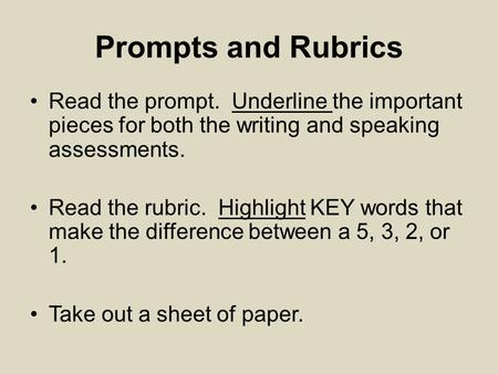 Prompts and Rubrics Read the prompt. Underline the important pieces for both the writing and speaking assessments. Read the rubric. Highlight KEY words.
