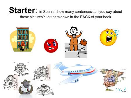 Starter: in Spanish how many sentences can you say about these pictures? Jot them down in the BACK of your book.