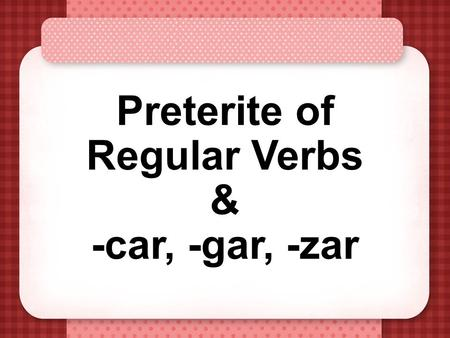 "Preterite of Regular Verbs & -car, -gar, -zar Preterite Verbs Preterite means ""past tense"" Preterite verbs deal with ""completed past action"" The ending."