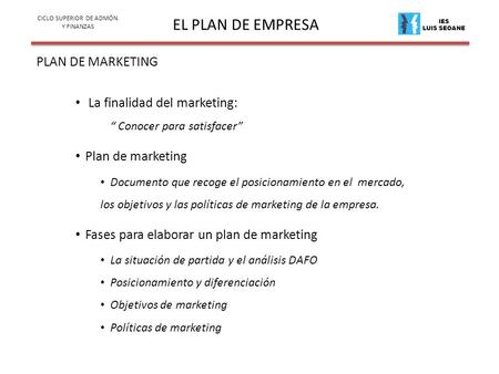 "IES LUIS SEOANE EL PLAN DE EMPRESA PLAN DE MARKETING CICLO SUPERIOR DE ADMÓN. Y FINANZAS La finalidad del marketing: "" Conocer para satisfacer"" Plan de."