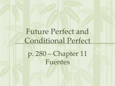 Future Perfect and Conditional Perfect p. 280 – Chapter 11 Fuentes.
