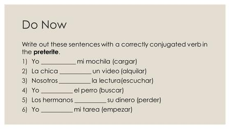 Do Now Write out these sentences with a correctly conjugated verb in the preterite. 1)Yo ___________ mi mochila (cargar) 2)La chica __________ un video.