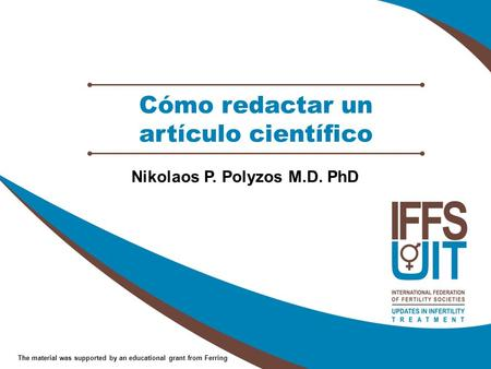 The material was supported by an educational grant from Ferring Cómo redactar un artículo científico Nikolaos P. Polyzos M.D. PhD.