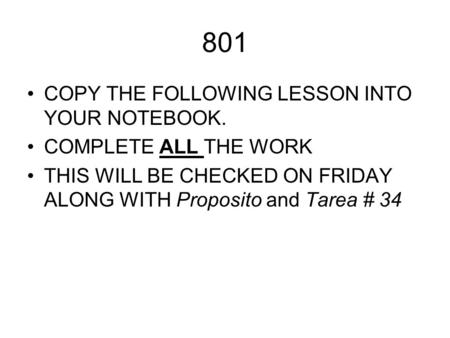 801 COPY THE FOLLOWING LESSON INTO YOUR NOTEBOOK. COMPLETE ALL THE WORK THIS WILL BE CHECKED ON FRIDAY ALONG WITH Proposito and Tarea # 34.