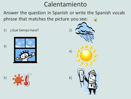 Calentamiento Answer the question in Spanish or write the Spanish vocab phrase that matches the picture you see: 1)¿Qué tiempo hace?2) 3) 4) 5)6)