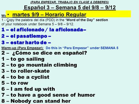 "Word of the day (Palabra del día) : 1 - Copy the palabra del día (PDD) in the ""Word of the Day"" section of your notebook under Semana 5 – 9/8 – 9/12. 1."