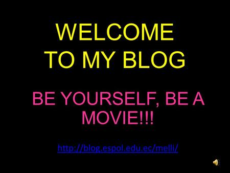 WELCOME TO MY BLOG BE YOURSELF, BE A MOVIE!!!