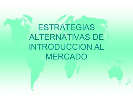 ESTRATEGIAS ALTERNATIVAS DE INTRODUCCION AL MERCADO.