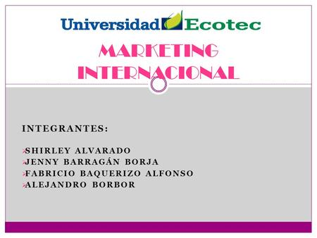 INTEGRANTES:  SHIRLEY ALVARADO  JENNY BARRAGÁN BORJA  FABRICIO BAQUERIZO ALFONSO  ALEJANDRO BORBOR MARKETING INTERNACIONAL.