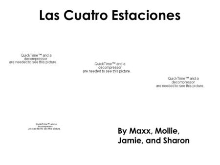 Las Cuatro Estaciones By Maxx, Mollie, Jamie, and Sharon.