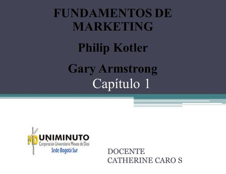Capítulo 1 DOCENTE CATHERINE CARO S FUNDAMENTOS DE MARKETING Philip Kotler Gary Armstrong.