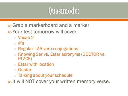  Grab a markerboard and a marker  Your test tomorrow will cover: o Vocab 2 o #'s o Regular –AR verb conjugations o Knowing Ser vs. Estar acronyms (DOCTOR.