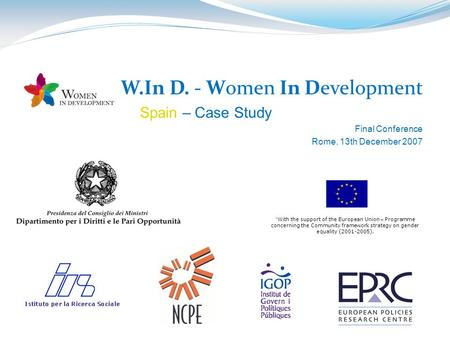 "W.In D. - Women In Development Spain – Case Study Final Conference Rome, 13th December 2007 "" With the support of the European Union – Programme concerning."