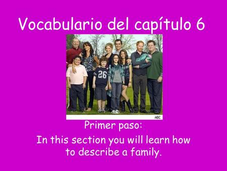 Vocabulario del capítulo 6 Primer paso: In this section you will learn how to describe a family.