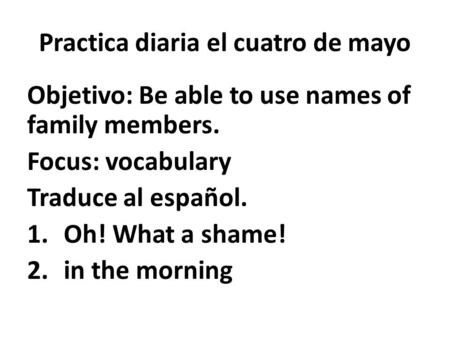 Practica diaria el cuatro de mayo Objetivo: Be able to use names of family members. Focus: vocabulary Traduce al español. 1.Oh! What a shame! 2.in the.