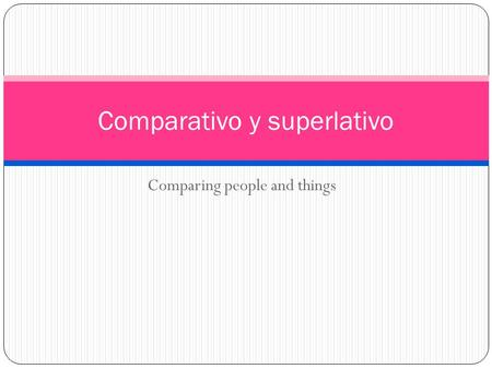 Comparing people and things Comparativo y superlativo.