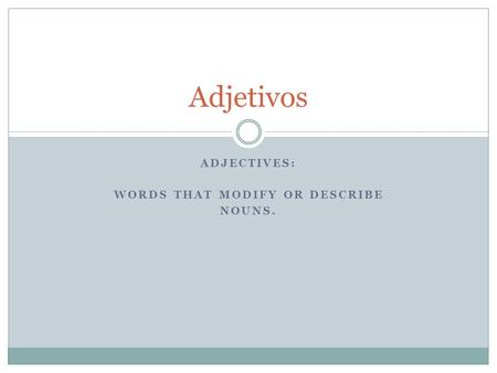 ADJECTIVES: WORDS THAT MODIFY OR DESCRIBE NOUNS. Adjetivos.